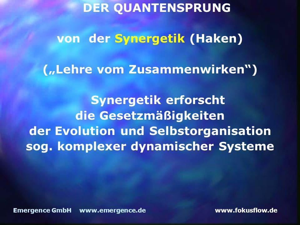 www.fokusflow.deEmergence GmbH www.emergence.de DER QUANTENSPRUNG von der Synergetik (Haken) (Lehre vom Zusammenwirken) Synergetik erforscht die Gesetzmäßigkeiten der Evolution und Selbstorganisation sog.