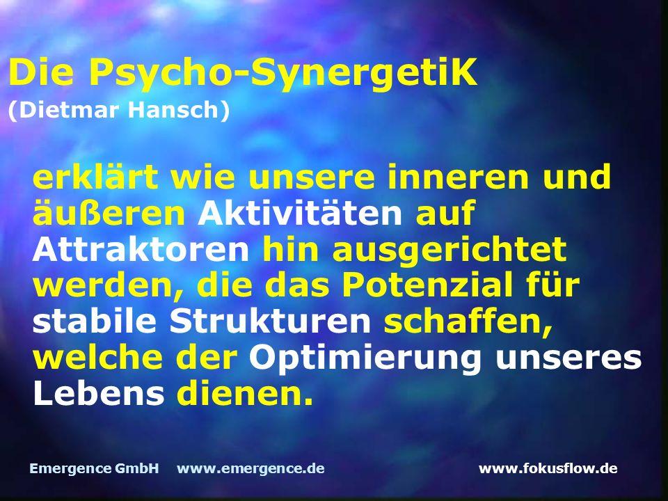 www.fokusflow.deEmergence GmbH www.emergence.de Die Psycho-SynergetiK (Dietmar Hansch) erklärt wie unsere inneren und äußeren Aktivitäten auf Attraktoren hin ausgerichtet werden, die das Potenzial für stabile Strukturen schaffen, welche der Optimierung unseres Lebens dienen.