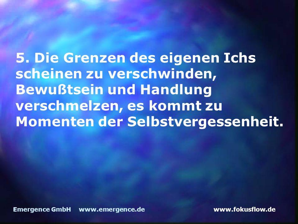 www.fokusflow.deEmergence GmbH www.emergence.de 5. Die Grenzen des eigenen Ichs scheinen zu verschwinden, Bewußtsein und Handlung verschmelzen, es kom