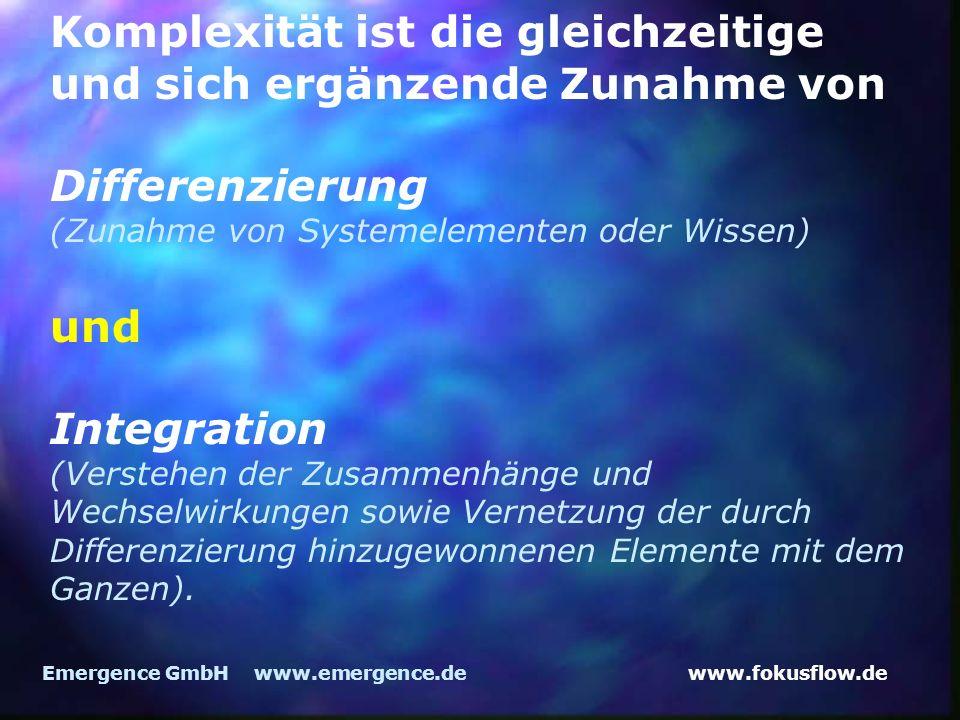 www.fokusflow.deEmergence GmbH www.emergence.de Komplexität ist die gleichzeitige und sich ergänzende Zunahme von Differenzierung (Zunahme von Systemelementen oder Wissen) und Integration (Verstehen der Zusammenhänge und Wechselwirkungen sowie Vernetzung der durch Differenzierung hinzugewonnenen Elemente mit dem Ganzen).