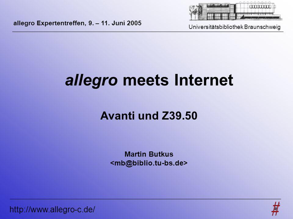Universitätsbibliothek Braunschweig http://www.allegro-c.de/ allegro meets Internet Avanti und Z39.50 Martin Butkus allegro Expertentreffen, 9. – 11.