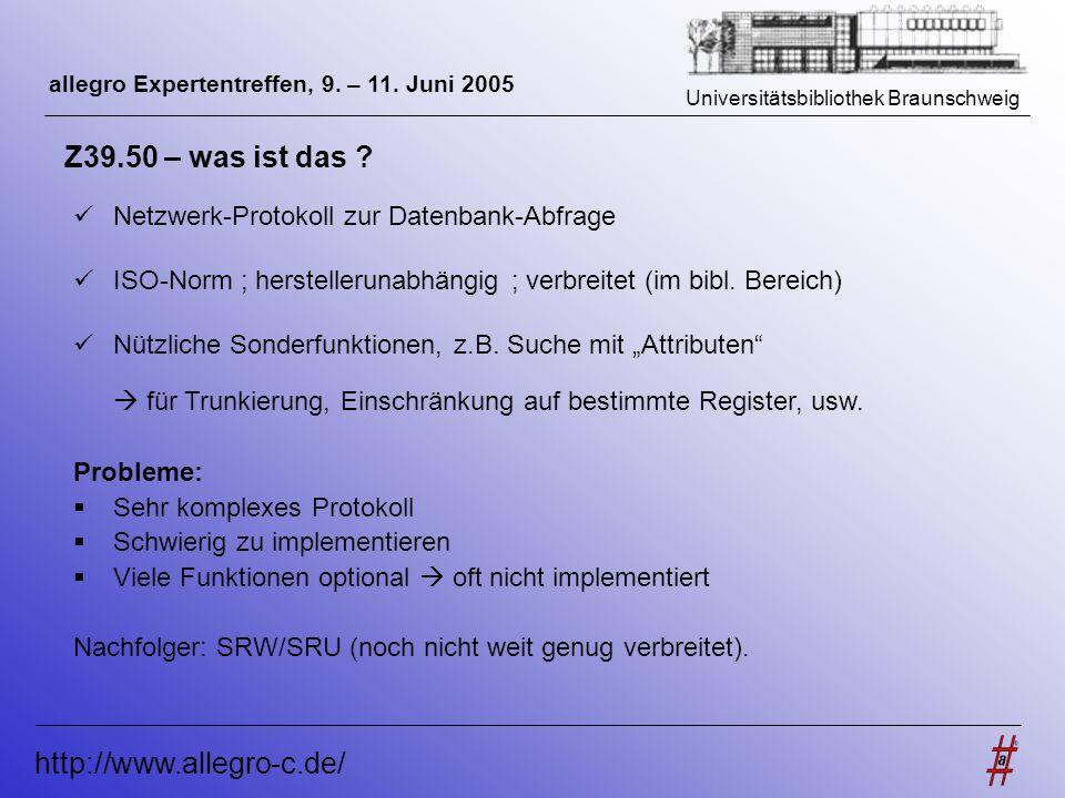 Universitätsbibliothek Braunschweig http://www.allegro-c.de/ allegro Expertentreffen, 9. – 11. Juni 2005 Z39.50 – was ist das ? Netzwerk-Protokoll zur