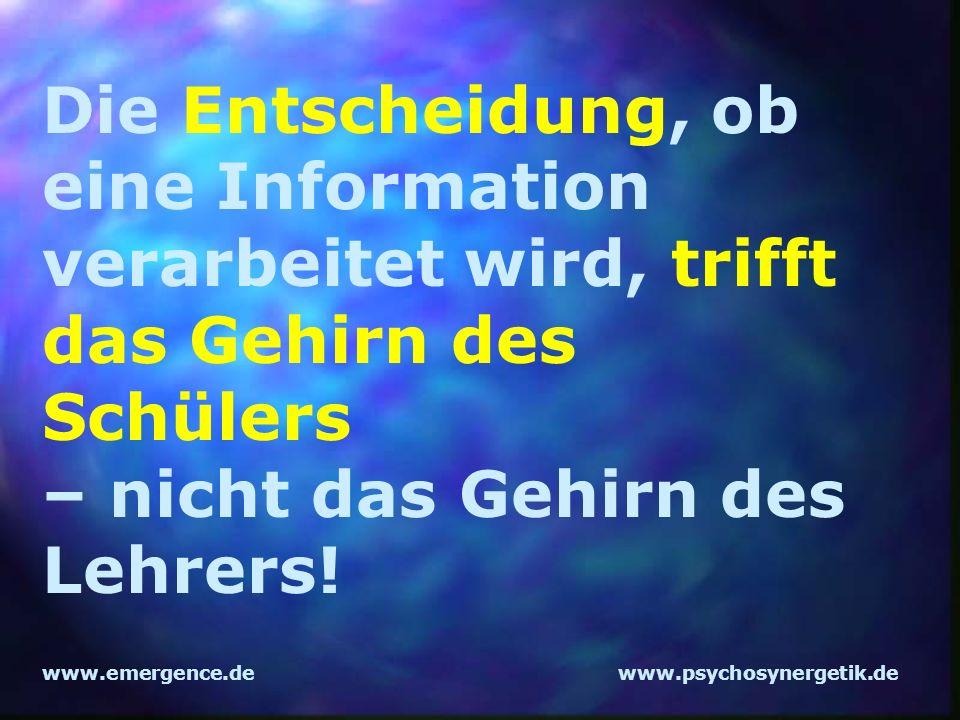 www.emergence.dewww.psychosynergetik.de Die Entscheidung, ob eine Information verarbeitet wird, trifft das Gehirn des Schülers – nicht das Gehirn des