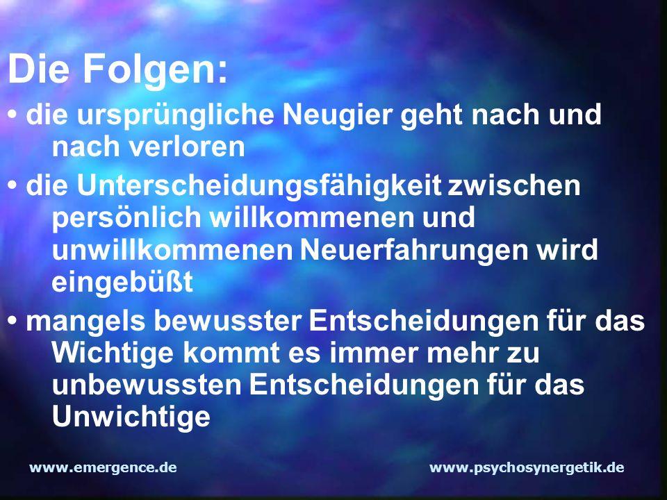 www.emergence.dewww.psychosynergetik.de Die Folgen: die ursprüngliche Neugier geht nach und nach verloren die Unterscheidungsfähigkeit zwischen persön