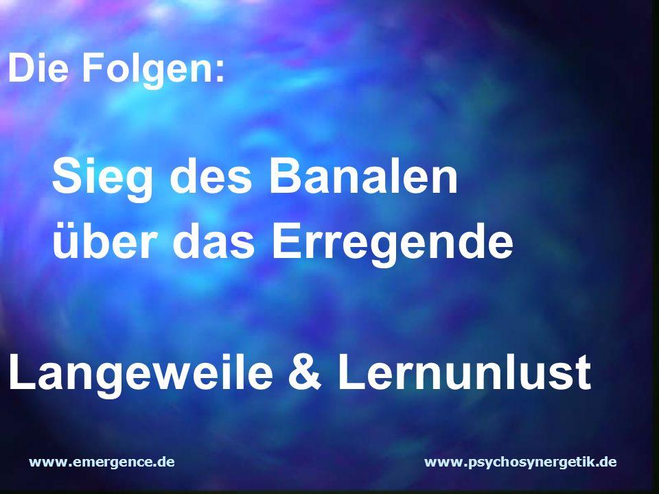 www.emergence.dewww.psychosynergetik.de Die Folgen: Sieg des Banalen über das Erregende Langeweile & Lernunlust