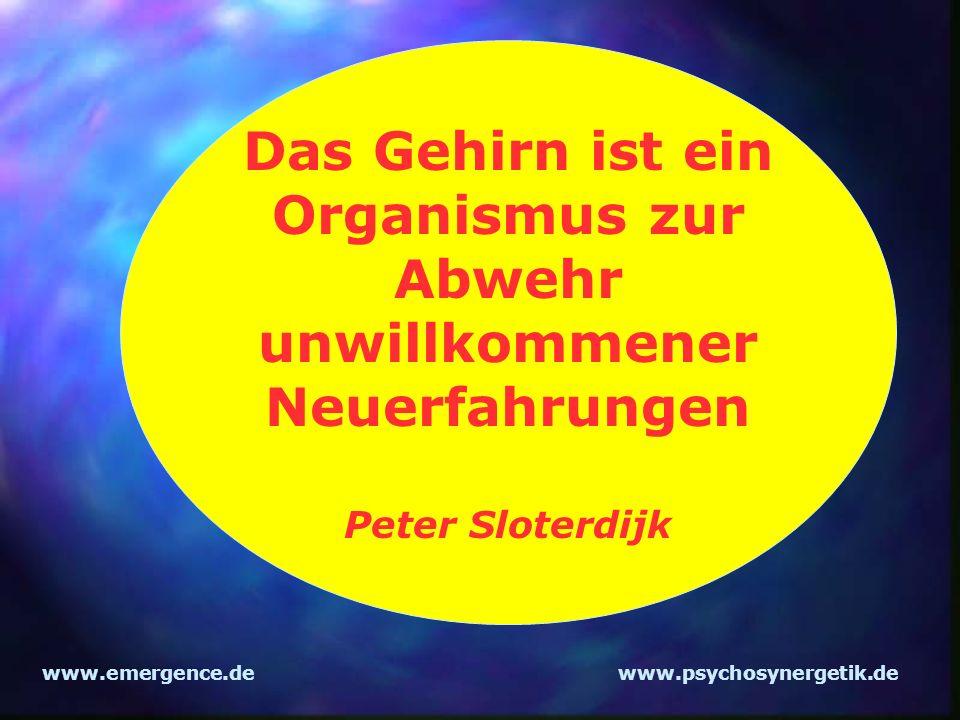 www.emergence.dewww.psychosynergetik.de Das Gehirn ist ein Organismus zur Abwehr unwillkommener Neuerfahrungen Peter Sloterdijk