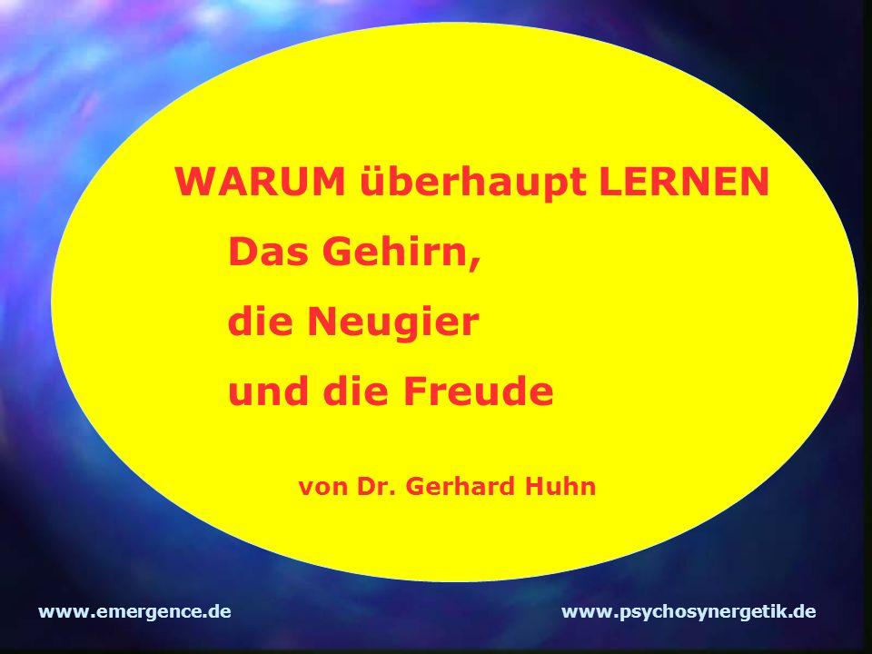 www.emergence.dewww.psychosynergetik.de WARUM überhaupt LERNEN Das Gehirn, die Neugier und die Freude von Dr. Gerhard Huhn
