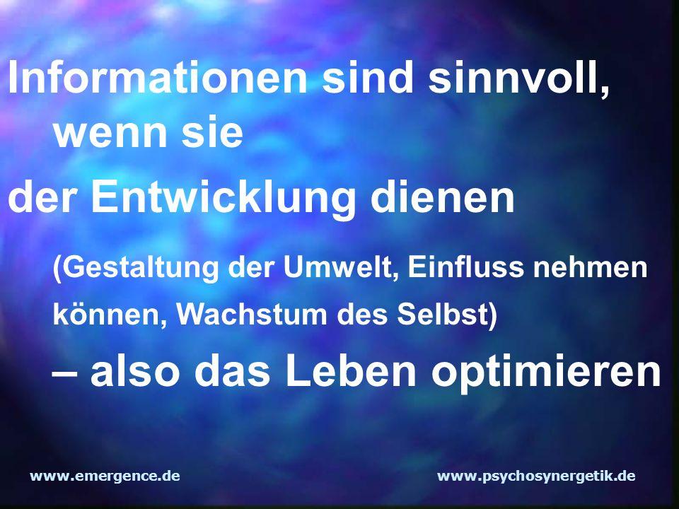 www.emergence.dewww.psychosynergetik.de Informationen sind sinnvoll, wenn sie der Entwicklung dienen (Gestaltung der Umwelt, Einfluss nehmen können, W