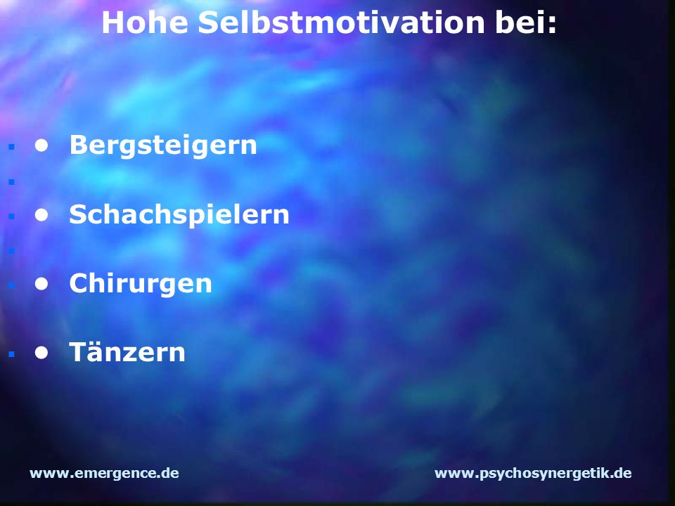 www.emergence.dewww.psychosynergetik.de Bergsteigern Schachspielern Chirurgen Tänzern Hohe Selbstmotivation bei: