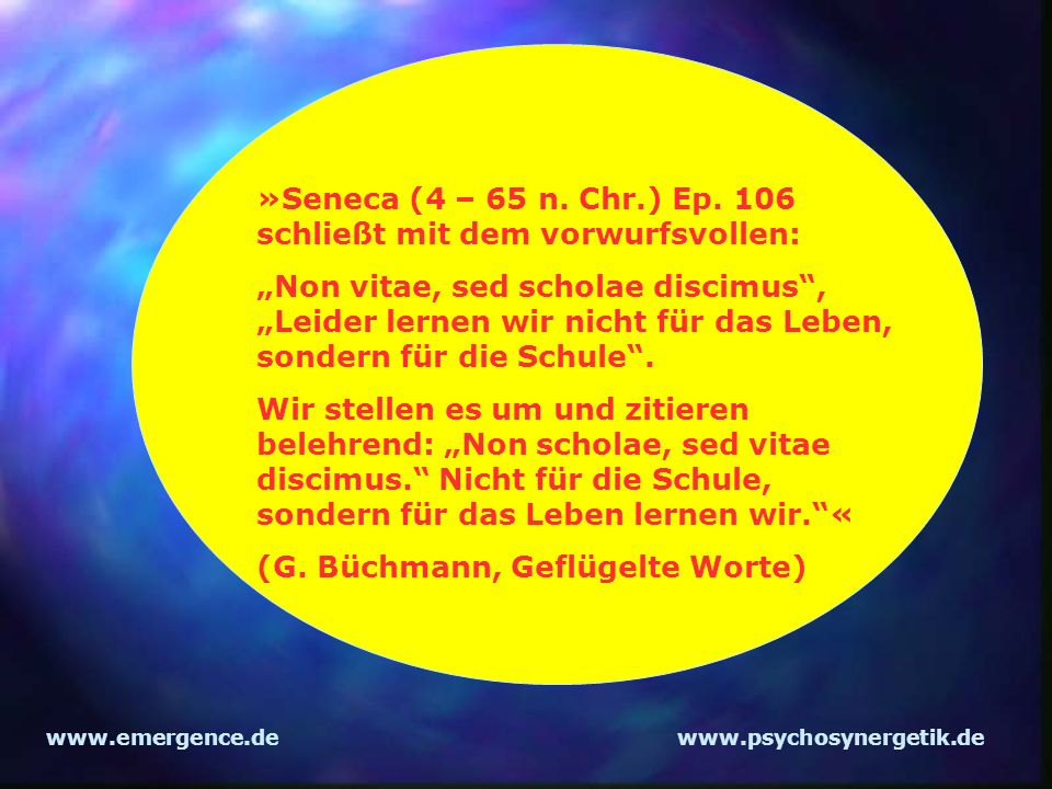 »Seneca (4 – 65 n. Chr.) Ep. 106 schließt mit dem vorwurfsvollen: Non vitae, sed scholae discimus, Leider lernen wir nicht für das Leben, sondern für