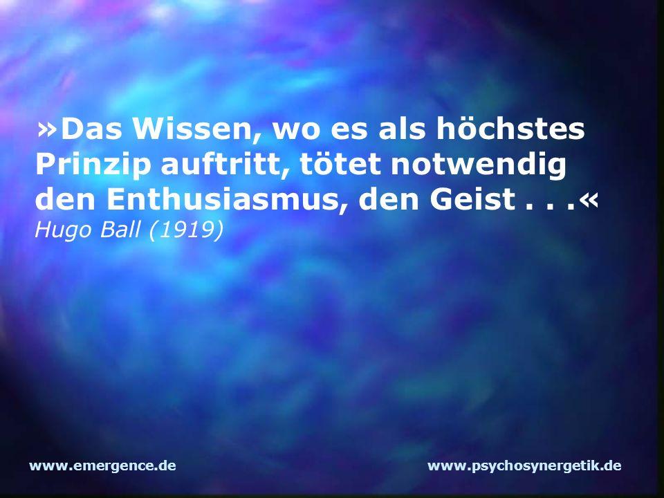 www.emergence.dewww.psychosynergetik.de »Das Wissen, wo es als höchstes Prinzip auftritt, tötet notwendig den Enthusiasmus, den Geist...« Hugo Ball (1