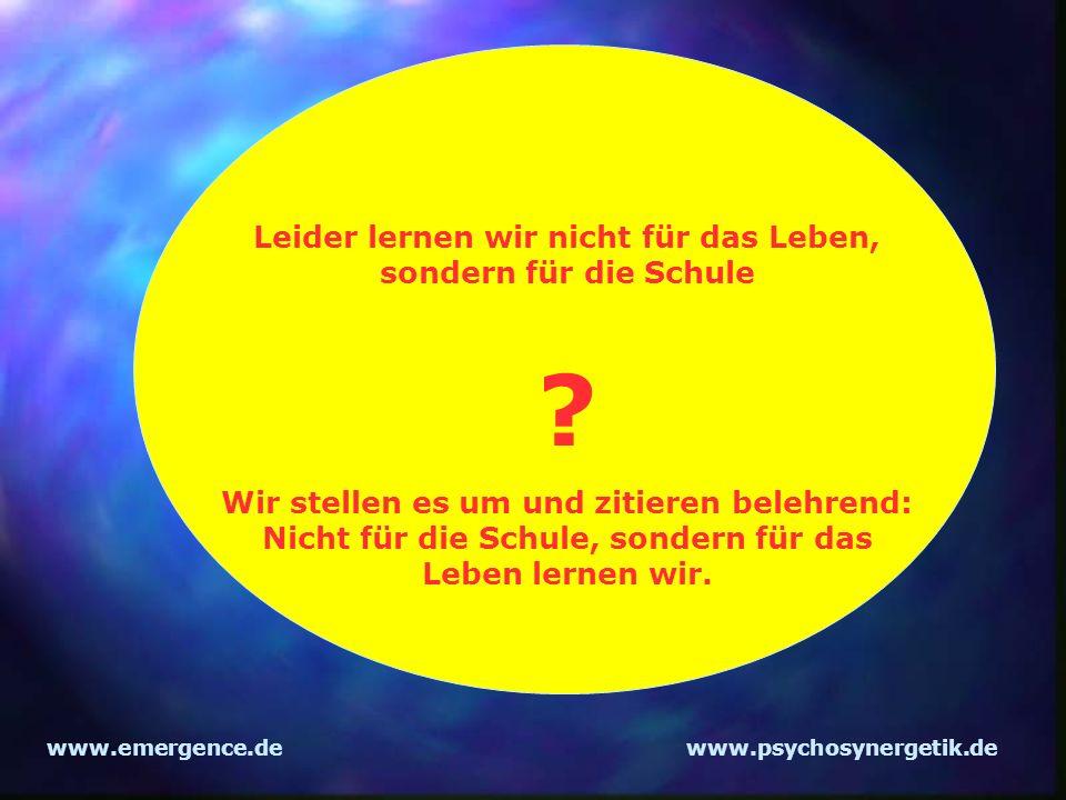 www.emergence.dewww.psychosynergetik.de Leider lernen wir nicht für das Leben, sondern für die Schule ? Wir stellen es um und zitieren belehrend: Nich
