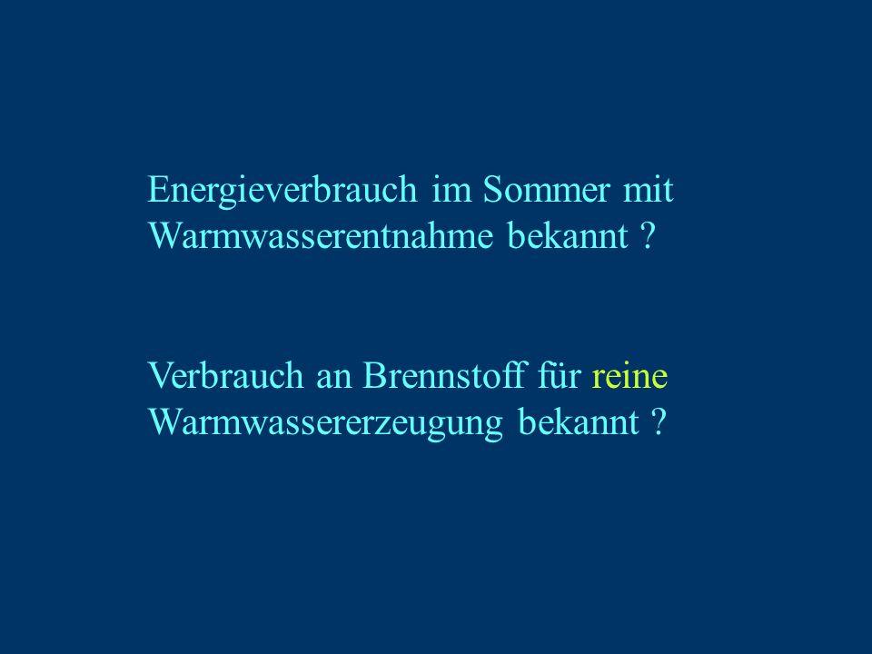Energieverbrauch im Sommer mit Warmwasserentnahme bekannt ? Verbrauch an Brennstoff für reine Warmwassererzeugung bekannt ?