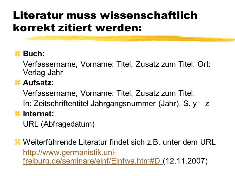 Literatur muss wissenschaftlich korrekt zitiert werden: z Buch: Verfassername, Vorname: Titel, Zusatz zum Titel. Ort: Verlag Jahr z Aufsatz: Verfasser