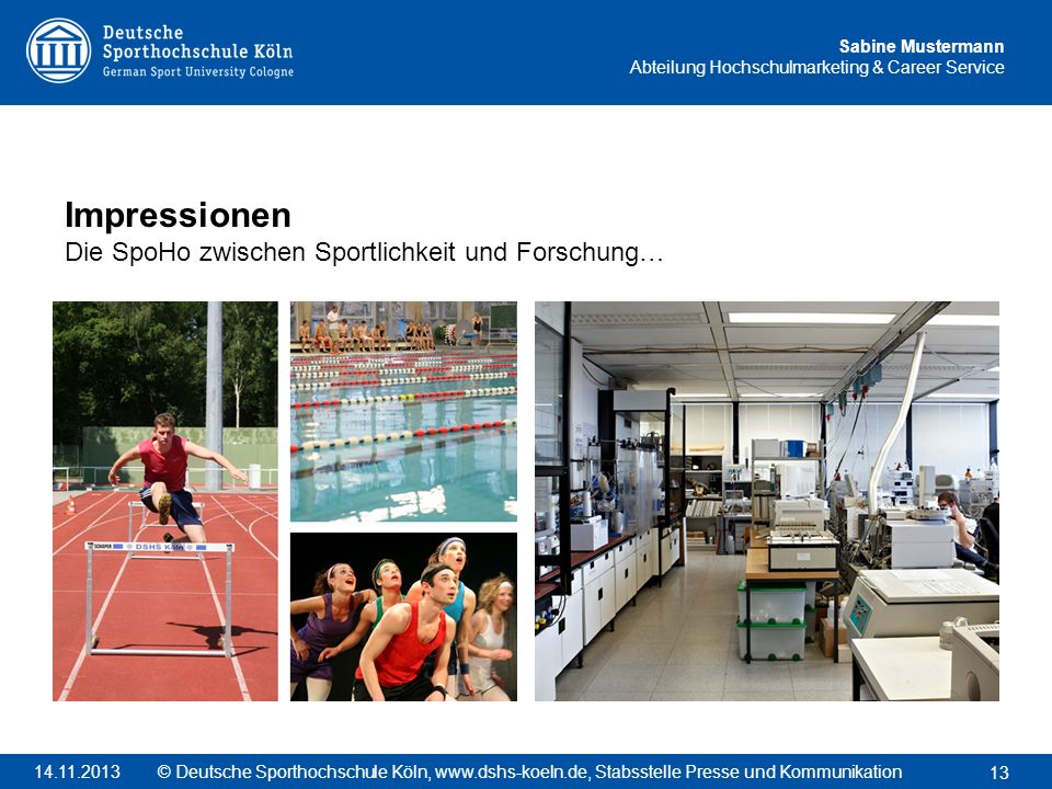 Sabine Mustermann Abteilung Hochschulmarketing & Career Service Impressionen Die SpoHo zwischen Sportlichkeit und Forschung… 13 © Deutsche Sporthochsc
