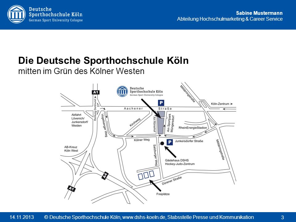 Sabine Mustermann Abteilung Hochschulmarketing & Career Service Die Deutsche Sporthochschule Köln mitten im Grün des Kölner Westen 3 © Deutsche Sporth