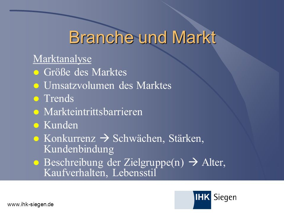 www.ihk-siegen.de Branche und Markt Marktanalyse l Größe des Marktes l Umsatzvolumen des Marktes l Trends l Markteintrittsbarrieren l Kunden l Konkurr