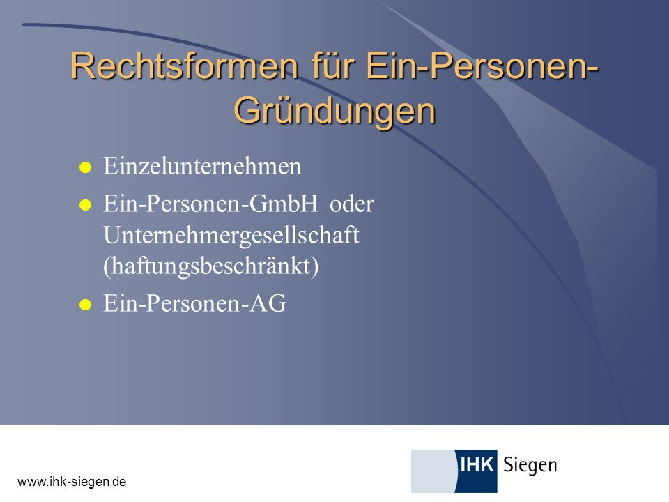 www.ihk-siegen.de Rechtsformen für Ein-Personen- Gründungen l Einzelunternehmen l Ein-Personen-GmbH oder Unternehmergesellschaft (haftungsbeschränkt) l Ein-Personen-AG