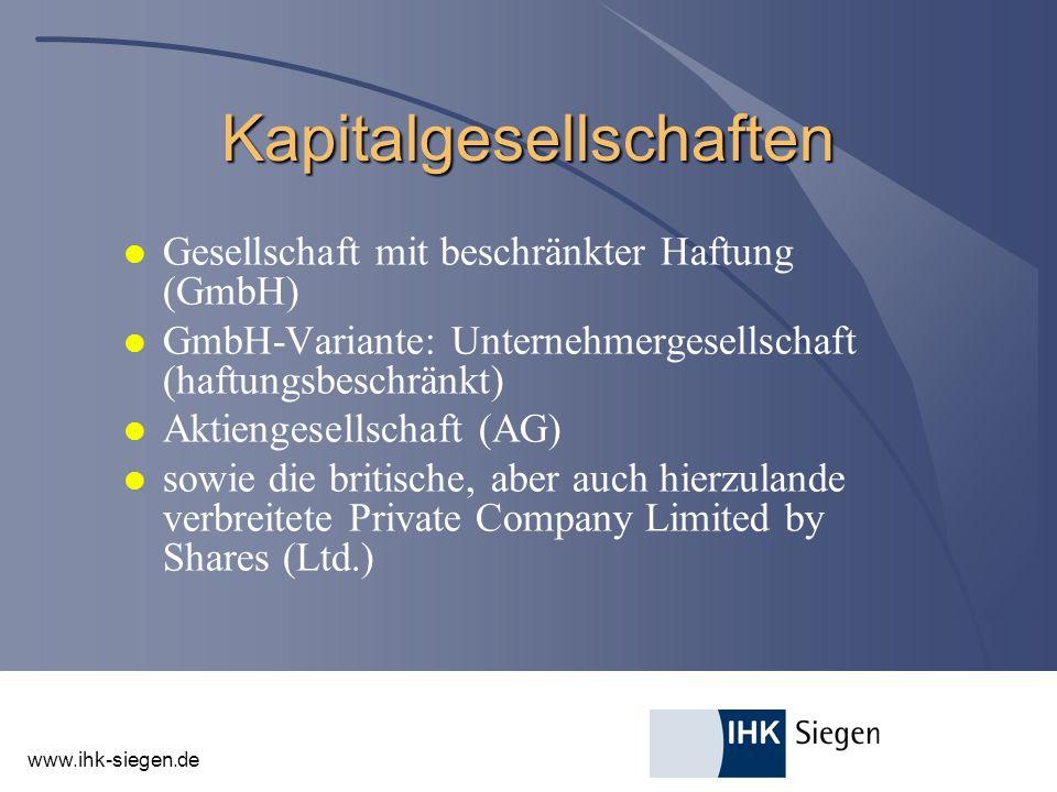 www.ihk-siegen.de Kapitalgesellschaften l Gesellschaft mit beschränkter Haftung (GmbH) l GmbH-Variante: Unternehmergesellschaft (haftungsbeschränkt) l Aktiengesellschaft (AG) l sowie die britische, aber auch hierzulande verbreitete Private Company Limited by Shares (Ltd.)