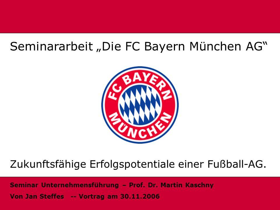 Start Seminararbeit Die FC Bayern München AG Zukunftsfähige Erfolgspotentiale einer Fußball-AG. Seminar Unternehmensführung – Prof. Dr. Martin Kaschny