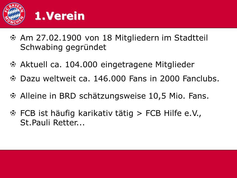 1.0 Verein Am 27.02.1900 von 18 Mitgliedern im Stadtteil Schwabing gegründet Aktuell ca. 104.000 eingetragene Mitglieder Dazu weltweit ca. 146.000 Fan