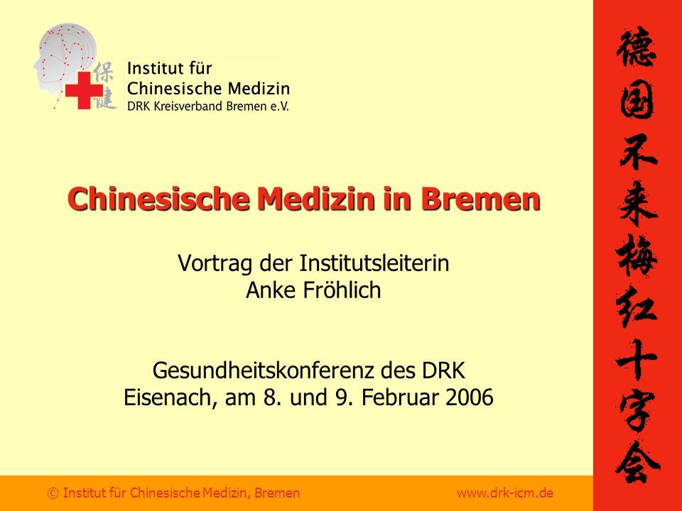 © Institut für Chinesische Medizin, Bremen www.drk-icm.de Chinesische Medizin in Bremen Vortrag der Institutsleiterin Anke Fröhlich Gesundheitskonferenz des DRK Eisenach, am 8.