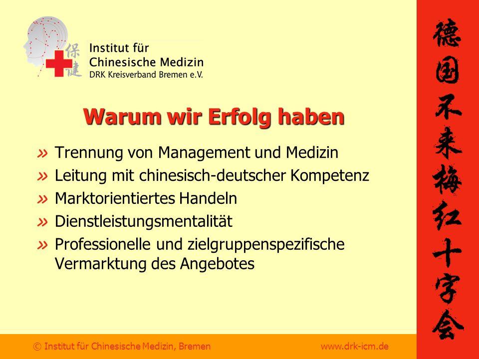 © Institut für Chinesische Medizin, Bremen www.drk-icm.de Warum wir Erfolg haben » Trennung von Management und Medizin » Leitung mit chinesisch-deutscher Kompetenz » Marktorientiertes Handeln » Dienstleistungsmentalität » Professionelle und zielgruppenspezifische Vermarktung des Angebotes