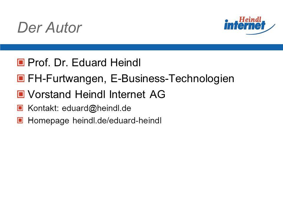 Der Autor Prof. Dr. Eduard Heindl FH-Furtwangen, E-Business-Technologien Vorstand Heindl Internet AG Kontakt: eduard@heindl.de Homepage heindl.de/edua