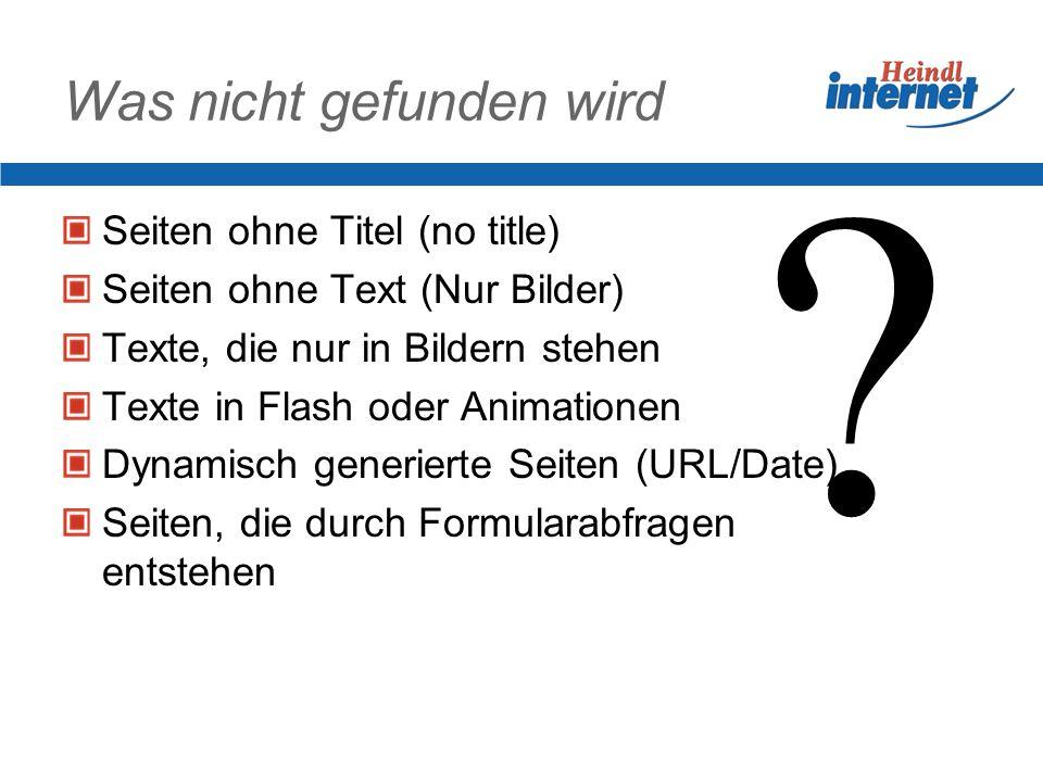 Was nicht gefunden wird Seiten ohne Titel (no title) Seiten ohne Text (Nur Bilder) Texte, die nur in Bildern stehen Texte in Flash oder Animationen Dynamisch generierte Seiten (URL/Date) Seiten, die durch Formularabfragen entstehen