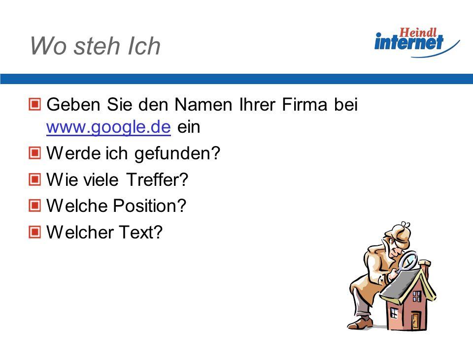 Wo steh Ich Geben Sie den Namen Ihrer Firma bei www.google.de ein Werde ich gefunden? Wie viele Treffer? Welche Position? Welcher Text?