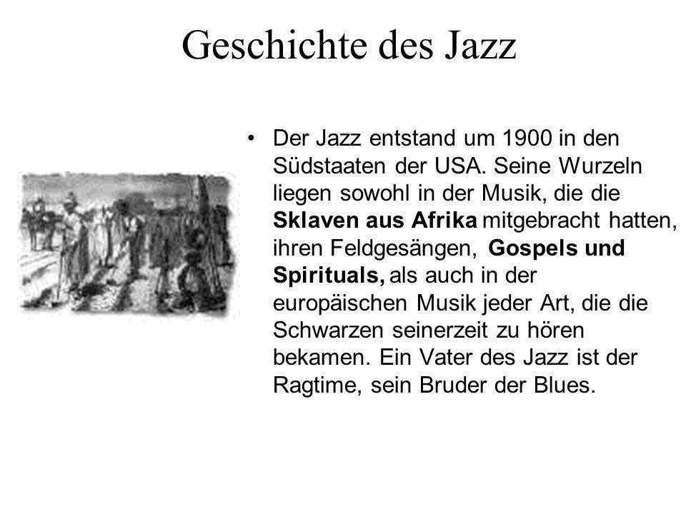 Geschichte des Jazz Der Jazz entstand um 1900 in den Südstaaten der USA. Seine Wurzeln liegen sowohl in der Musik, die die Sklaven aus Afrika mitgebra