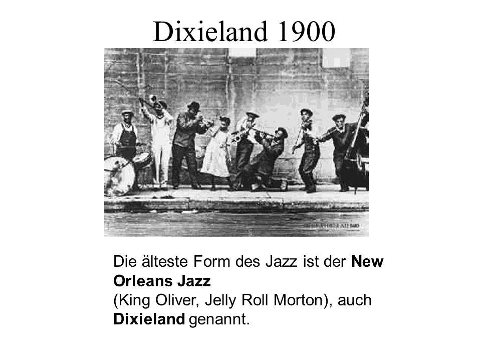 Dixieland 1900 Die älteste Form des Jazz ist der New Orleans Jazz (King Oliver, Jelly Roll Morton), auch Dixieland genannt.