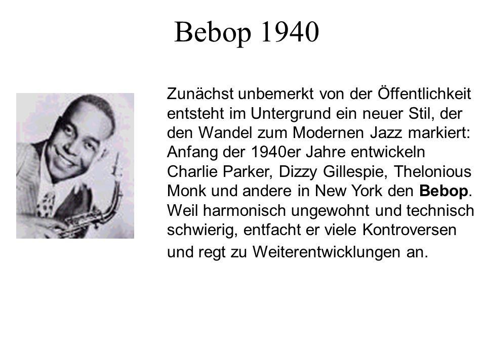 Bebop 1940 Zunächst unbemerkt von der Öffentlichkeit entsteht im Untergrund ein neuer Stil, der den Wandel zum Modernen Jazz markiert: Anfang der 1940