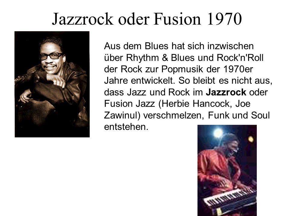 Jazzrock oder Fusion 1970 Aus dem Blues hat sich inzwischen über Rhythm & Blues und Rock'n'Roll der Rock zur Popmusik der 1970er Jahre entwickelt. So