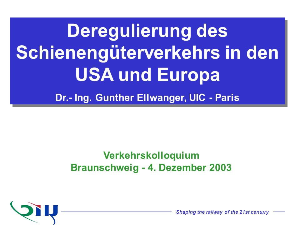 Shaping the railway of the 21st century Deregulierung des Schienengüterverkehrs in den USA und Europa Dr.- Ing. Gunther Ellwanger, UIC - Paris Deregul