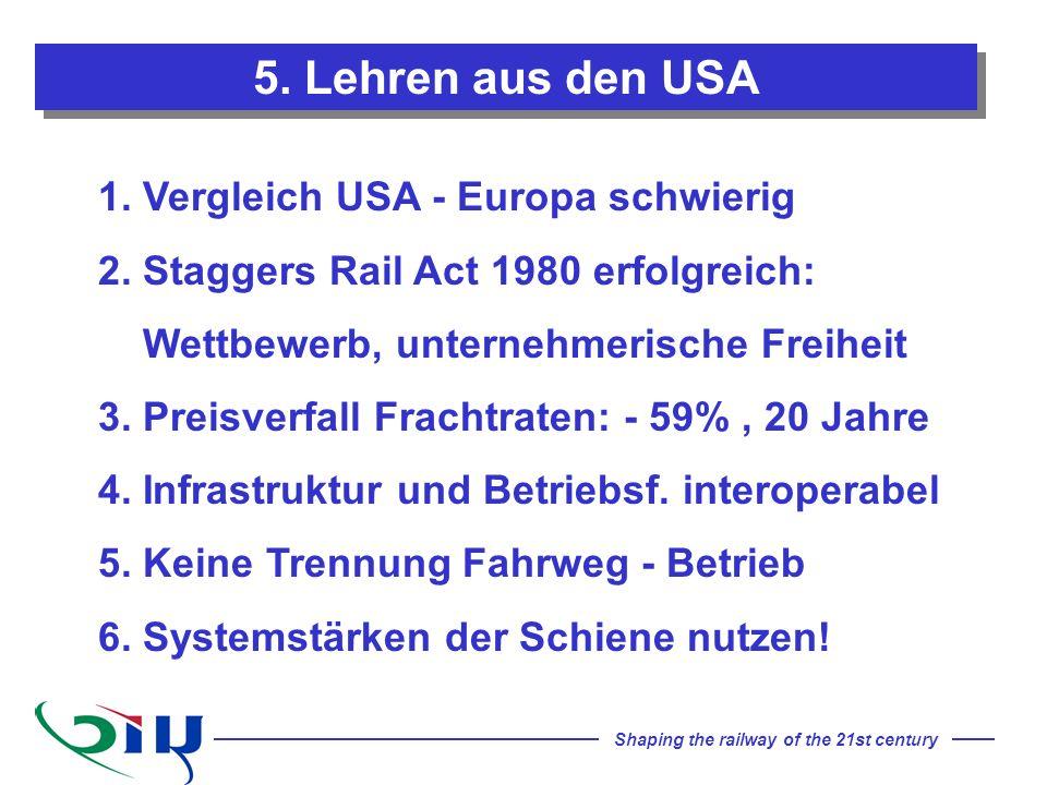 Shaping the railway of the 21st century 5. Lehren aus den USA 1. Vergleich USA - Europa schwierig 2. Staggers Rail Act 1980 erfolgreich: Wettbewerb, u
