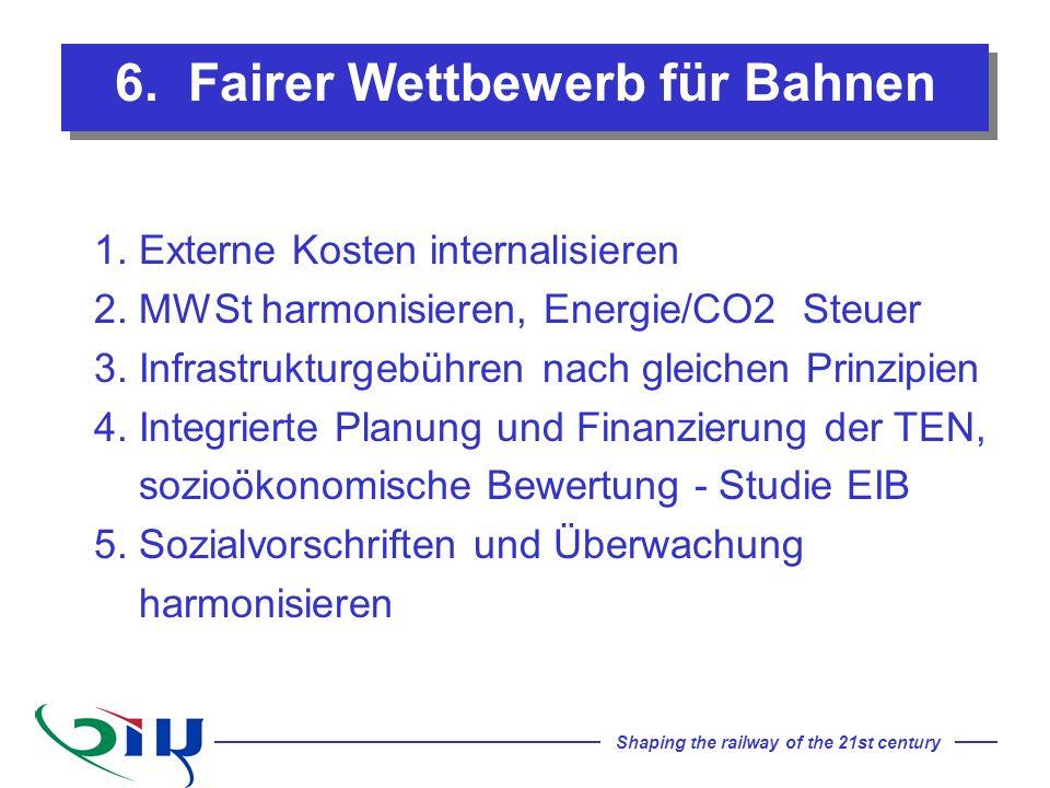 Shaping the railway of the 21st century 6. Fairer Wettbewerb für Bahnen 1. Externe Kosten internalisieren 2. MWSt harmonisieren, Energie/CO2 Steuer 3.