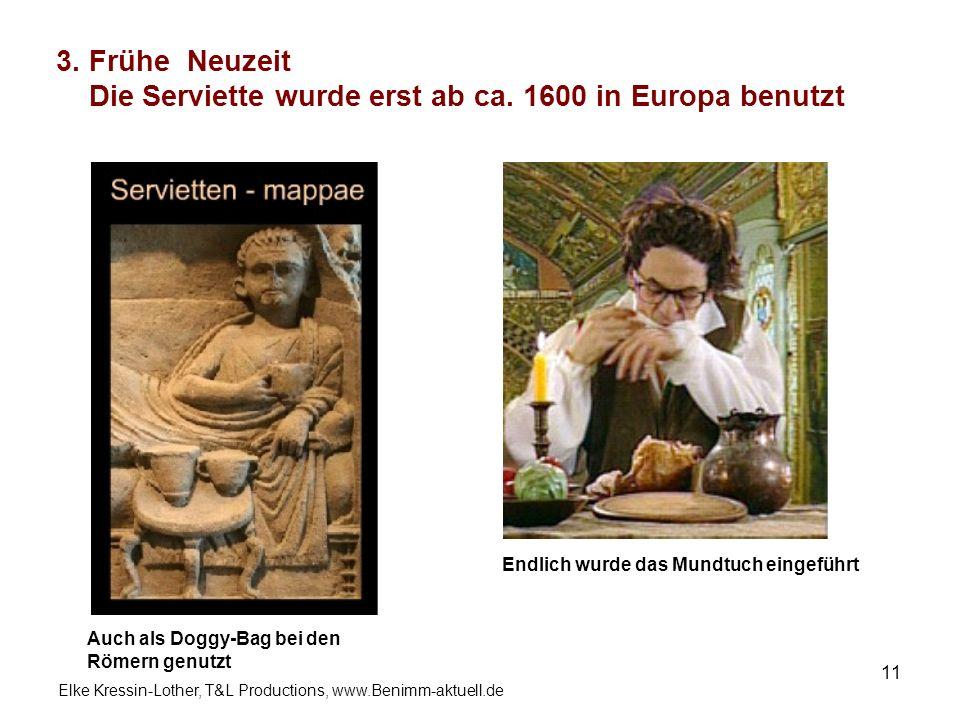 Elke Kressin-Lother, T&L Productions, www.Benimm-aktuell.de 11 3. Frühe Neuzeit Die Serviette wurde erst ab ca. 1600 in Europa benutzt Endlich wurde d