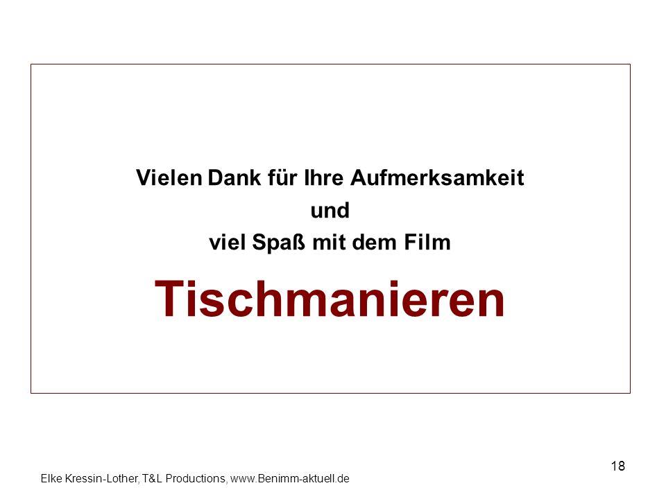 Elke Kressin-Lother, T&L Productions, www.Benimm-aktuell.de 18 Vielen Dank für Ihre Aufmerksamkeit und viel Spaß mit dem Film Tischmanieren