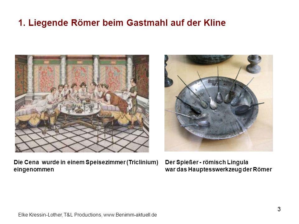 Elke Kressin-Lother, T&L Productions, www.Benimm-aktuell.de 3 1. Liegende Römer beim Gastmahl auf der Kline Die Cena wurde in einem Speisezimmer (Tric