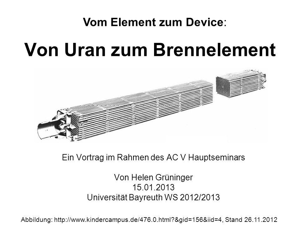 Von Uran zum Brennelement Ein Vortrag im Rahmen des AC V Hauptseminars Von Helen Grüninger 15.01.2013 Universität Bayreuth WS 2012/2013 Vom Element zu