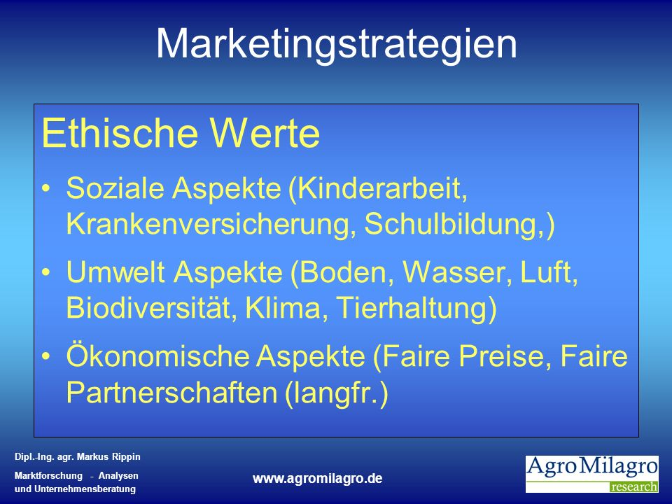 Dipl.-Ing. agr. Markus Rippin Marktforschung - Analysen und Unternehmensberatung www.agromilagro.de Marketingstrategien Ethische Werte Soziale Aspekte
