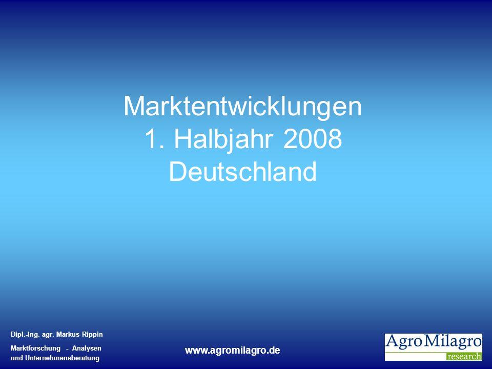 Dipl.-Ing. agr. Markus Rippin Marktforschung - Analysen und Unternehmensberatung www.agromilagro.de Marktentwicklungen 1. Halbjahr 2008 Deutschland