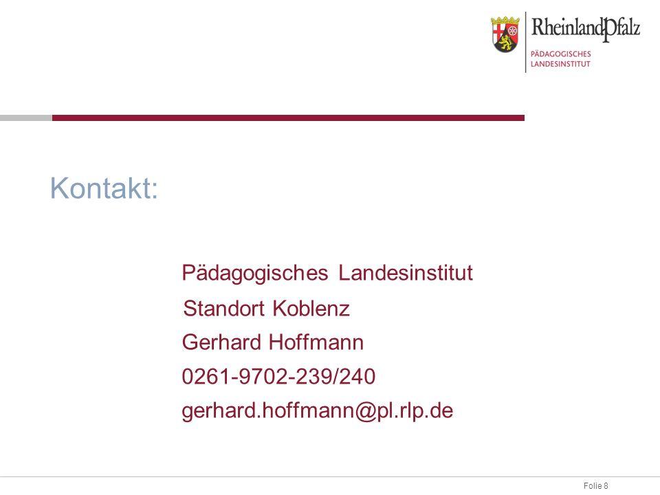 Folie 8 Kontakt: Pädagogisches Landesinstitut Standort Koblenz Gerhard Hoffmann 0261-9702-239/240 gerhard.hoffmann@pl.rlp.de