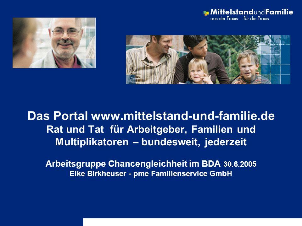 Das Portal www.mittelstand-und-familie.de Rat und Tat für Arbeitgeber, Familien und Multiplikatoren – bundesweit, jederzeit Arbeitsgruppe Chancengleic