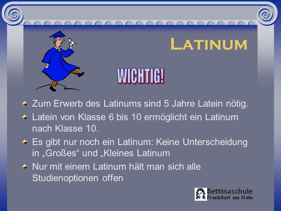 Latinum Zum Erwerb des Latinums sind 5 Jahre Latein nötig. Latein von Klasse 6 bis 10 ermöglicht ein Latinum nach Klasse 10. Es gibt nur noch ein Lati