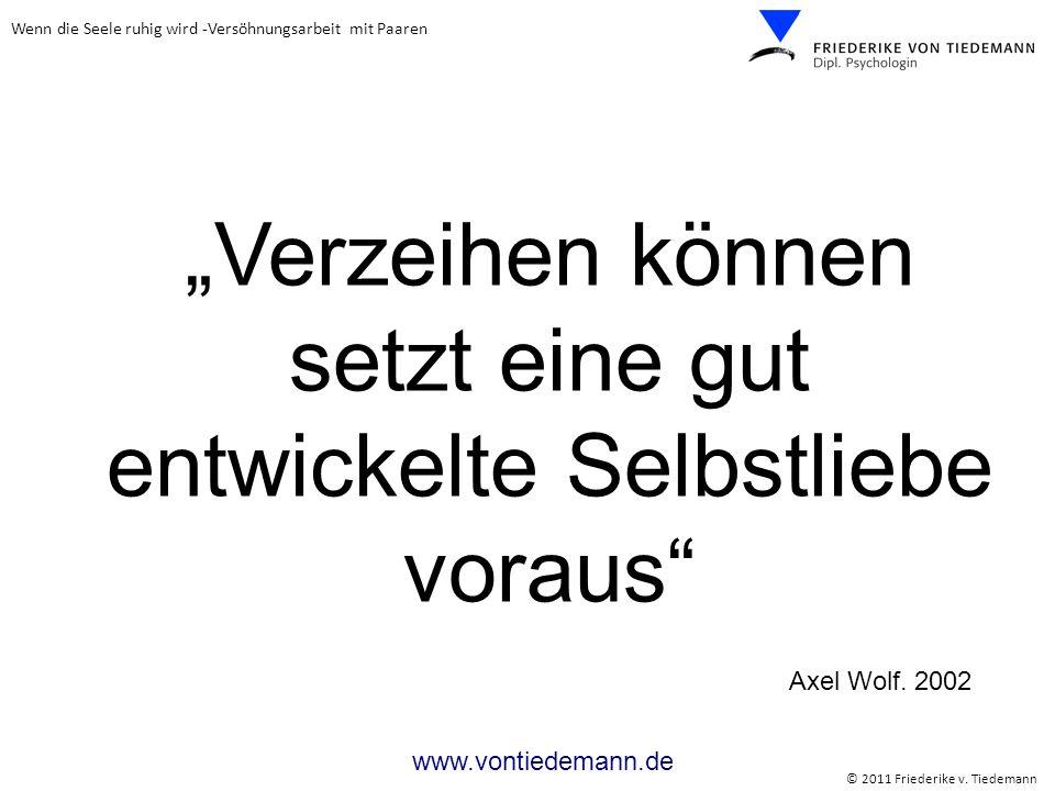 Wenn die Seele ruhig wird -Versöhnungsarbeit mit Paaren © 2011 Friederike v. Tiedemann www.vontiedemann.de Verzeihen können setzt eine gut entwickelte