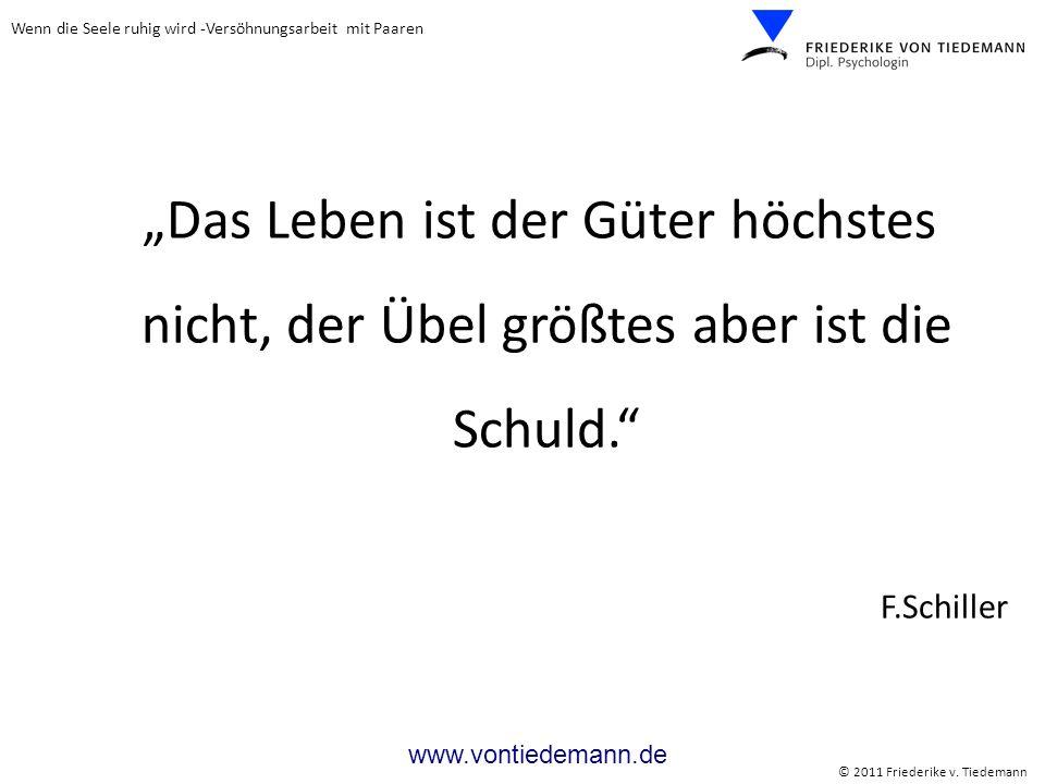 Wenn die Seele ruhig wird -Versöhnungsarbeit mit Paaren © 2011 Friederike v. Tiedemann www.vontiedemann.de Das Leben ist der Güter höchstes nicht, der