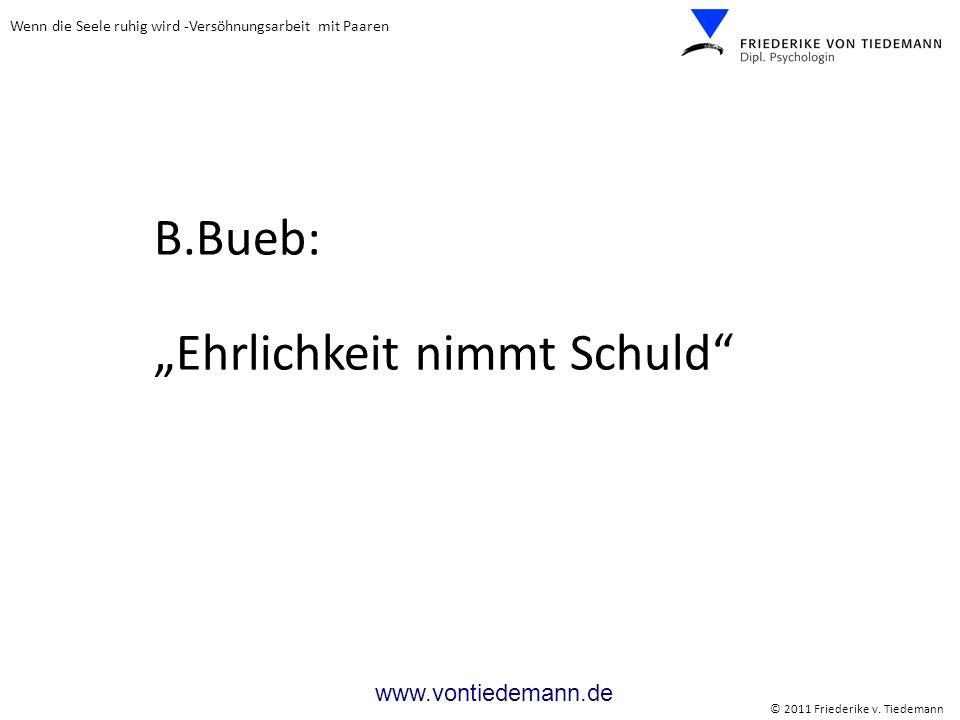 Wenn die Seele ruhig wird -Versöhnungsarbeit mit Paaren © 2011 Friederike v. Tiedemann www.vontiedemann.de B.Bueb: Ehrlichkeit nimmt Schuld