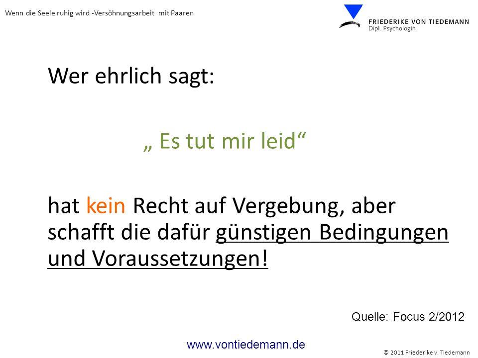 Wenn die Seele ruhig wird -Versöhnungsarbeit mit Paaren © 2011 Friederike v. Tiedemann www.vontiedemann.de Wer ehrlich sagt: Es tut mir leid hat kein